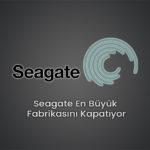 Seagate En Büyük Fabrikasını Kapatıyor
