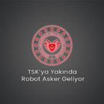 TSK'ya Yakında Robot Asker Geliyor